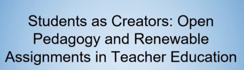 Students as Creators: Open Pedagogy and Renewable Assignments in Teacher Education